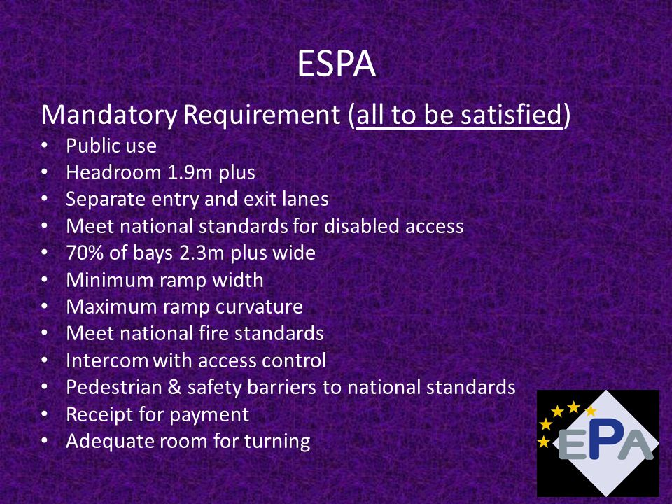 ESPA Mandatory Requirement (all to be satisfied) Public use Headroom 1.9m plus Separate entry and exit lanes Meet national standards for disabled access 70% of bays 2.3m plus wide Minimum ramp width Maximum ramp curvature Meet national fire standards Intercom with access control Pedestrian & safety barriers to national standards Receipt for payment Adequate room for turning