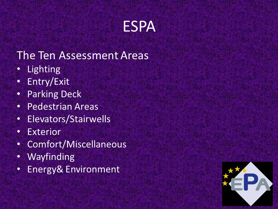 ESPA The Ten Assessment Areas Lighting Entry/Exit Parking Deck Pedestrian Areas Elevators/Stairwells Exterior Comfort/Miscellaneous Wayfinding Energy& Environment