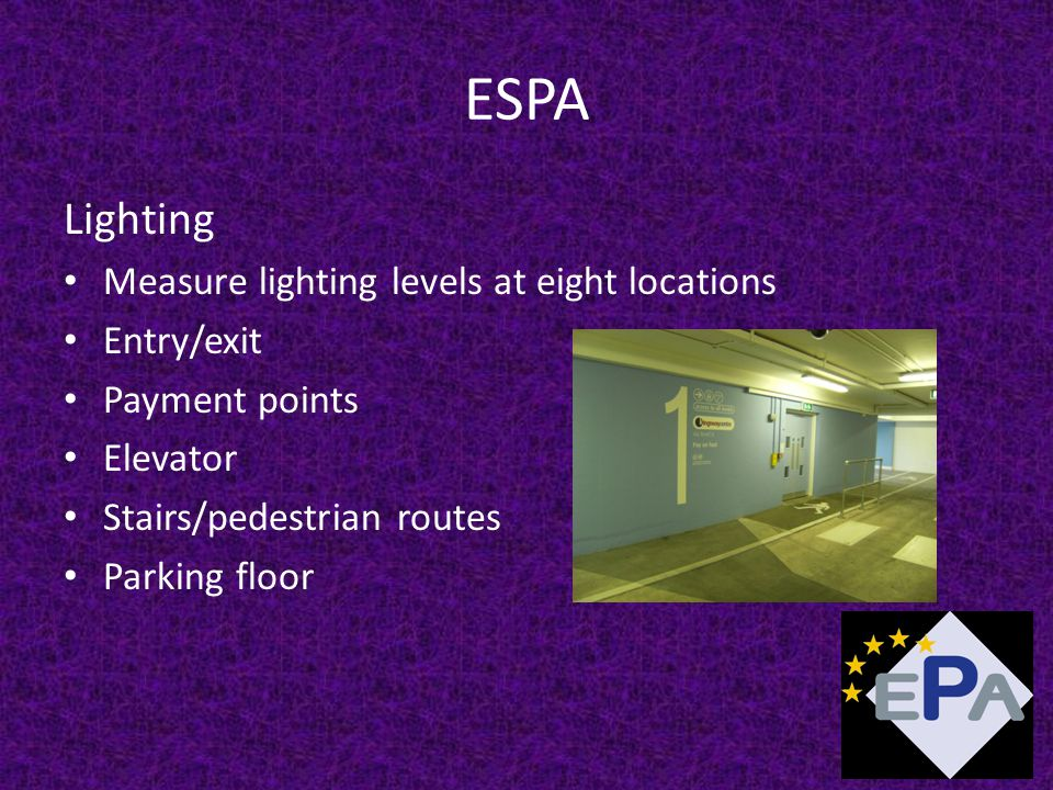 ESPA Lighting Measure lighting levels at eight locations Entry/exit Payment points Elevator Stairs/pedestrian routes Parking floor