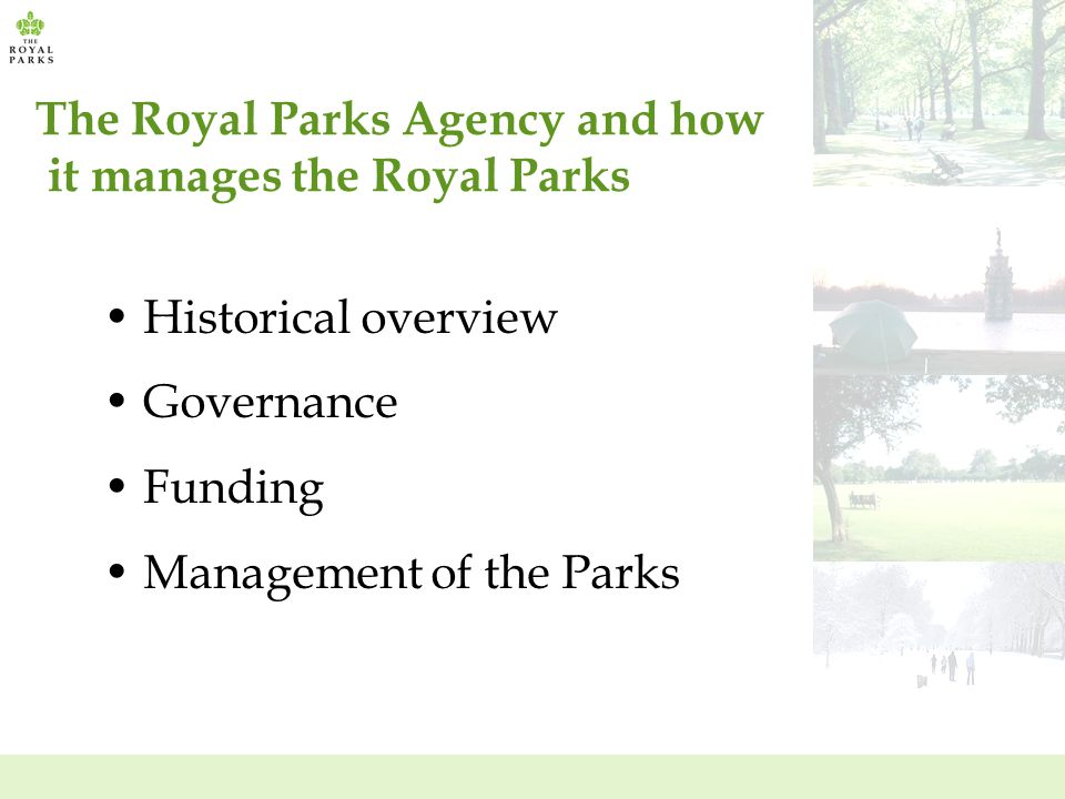 The Royal Parks Agency and how it manages the Royal Parks Historical overview Governance Funding Management of the Parks