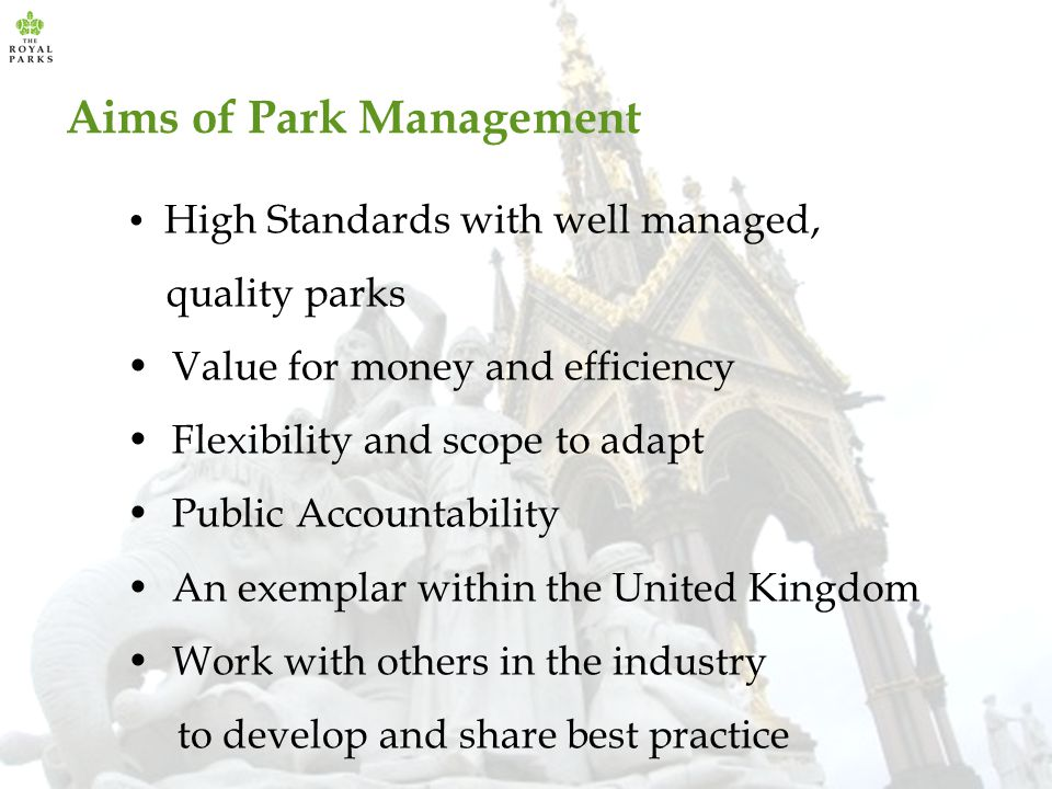 Aims of Park Management High Standards with well managed, quality parks Value for money and efficiency Flexibility and scope to adapt Public Accountability An exemplar within the United Kingdom Work with others in the industry to develop and share best practice