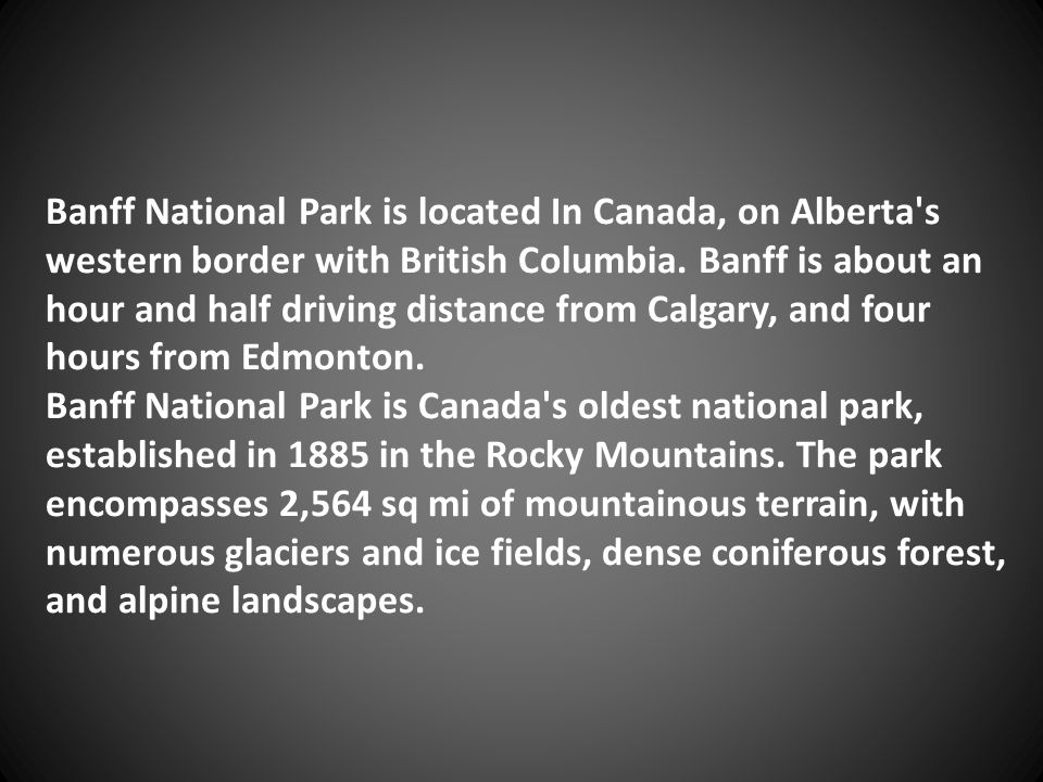 Banff National Park is located In Canada, on Alberta's western border with British Columbia. Banff is about an hour and half driving distance from Cal