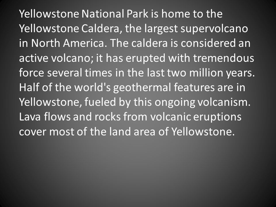 Yellowstone National Park is home to the Yellowstone Caldera, the largest supervolcano in North America. The caldera is considered an active volcano;