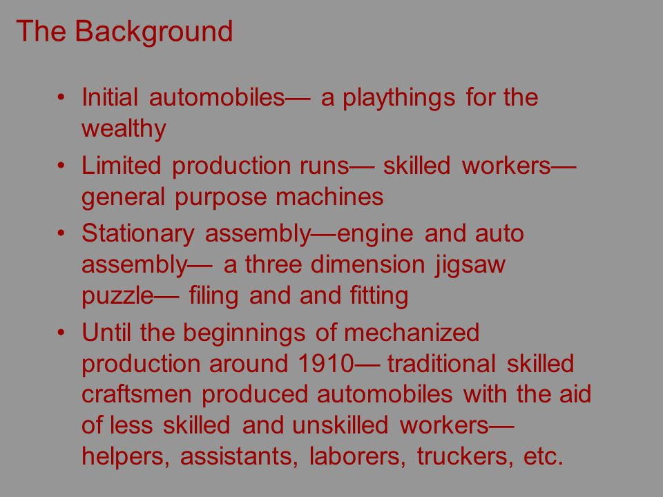 The Background Initial automobiles a playthings for the wealthy Limited production runs skilled workers general purpose machines Stationary assemblyengine and auto assembly a three dimension jigsaw puzzle filing and and fitting Until the beginnings of mechanized production around 1910 traditional skilled craftsmen produced automobiles with the aid of less skilled and unskilled workers helpers, assistants, laborers, truckers, etc.