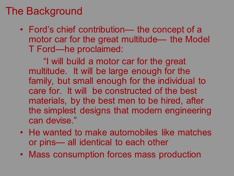 The Background Fords chief contribution the concept of a motor car for the great multitude the Model T Fordhe proclaimed: I will build a motor car for the great multitude.