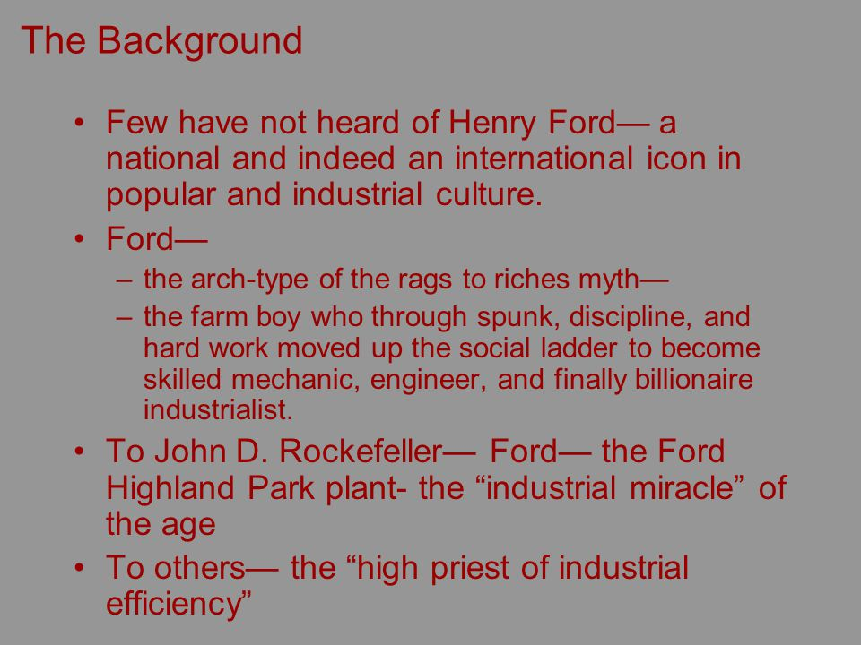 The Background Few have not heard of Henry Ford a national and indeed an international icon in popular and industrial culture.