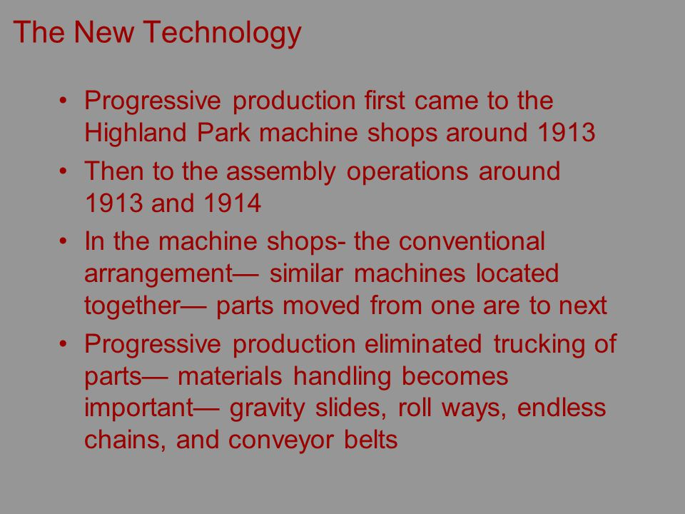 The New Technology Progressive production first came to the Highland Park machine shops around 1913 Then to the assembly operations around 1913 and 1914 In the machine shops- the conventional arrangement similar machines located together parts moved from one are to next Progressive production eliminated trucking of parts materials handling becomes important gravity slides, roll ways, endless chains, and conveyor belts