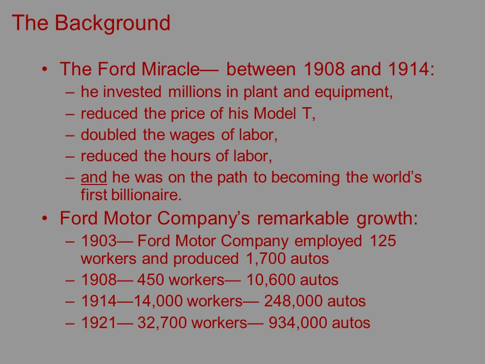 The Background The Ford Miracle between 1908 and 1914: –he invested millions in plant and equipment, –reduced the price of his Model T, –doubled the wages of labor, –reduced the hours of labor, –and he was on the path to becoming the worlds first billionaire.