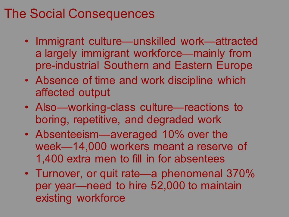 The Social Consequences Immigrant cultureunskilled workattracted a largely immigrant workforcemainly from pre-industrial Southern and Eastern Europe Absence of time and work discipline which affected output Alsoworking-class culturereactions to boring, repetitive, and degraded work Absenteeismaveraged 10% over the week14,000 workers meant a reserve of 1,400 extra men to fill in for absentees Turnover, or quit ratea phenomenal 370% per yearneed to hire 52,000 to maintain existing workforce