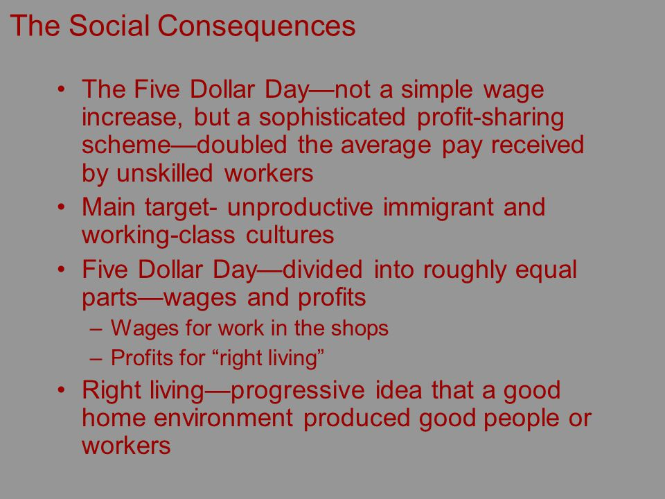 The Social Consequences The Five Dollar Daynot a simple wage increase, but a sophisticated profit-sharing schemedoubled the average pay received by unskilled workers Main target- unproductive immigrant and working-class cultures Five Dollar Daydivided into roughly equal partswages and profits –Wages for work in the shops –Profits for right living Right livingprogressive idea that a good home environment produced good people or workers