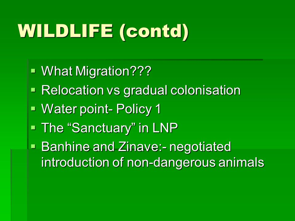 WILDLIFE (contd) What Migration??? What Migration??? Relocation vs gradual colonisation Relocation vs gradual colonisation Water point- Policy 1 Water