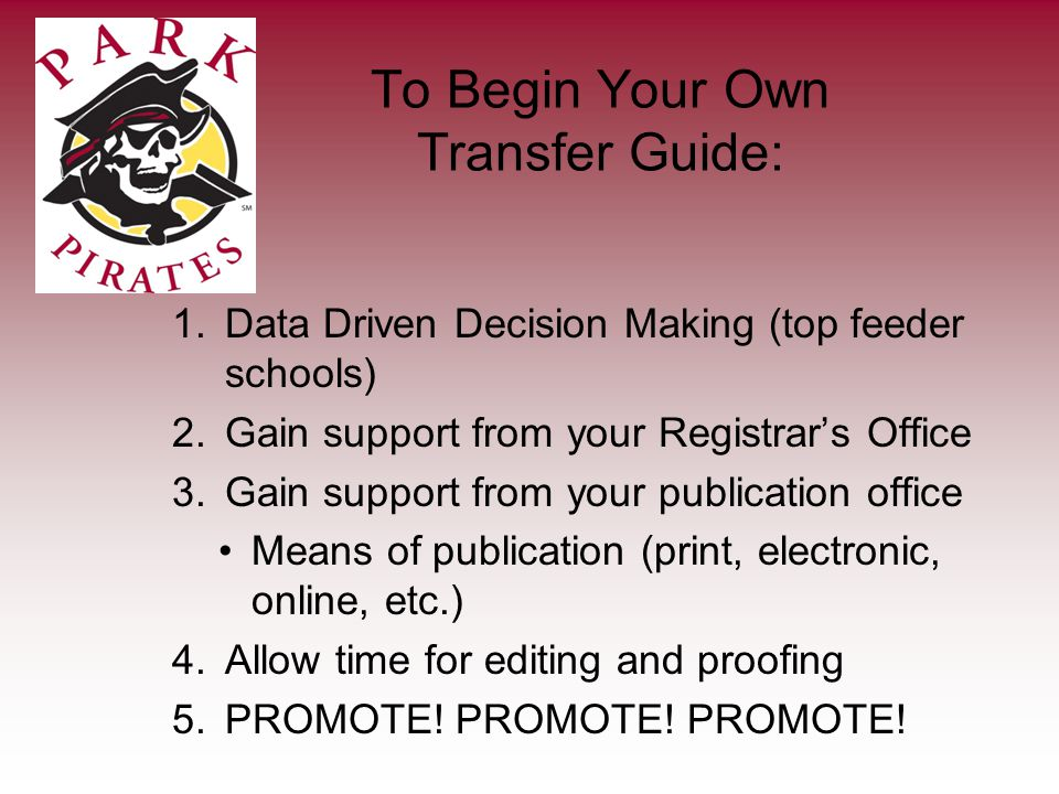To Begin Your Own Transfer Guide: 1.Data Driven Decision Making (top feeder schools) 2.Gain support from your Registrars Office 3.Gain support from your publication office Means of publication (print, electronic, online, etc.) 4.Allow time for editing and proofing 5.PROMOTE.