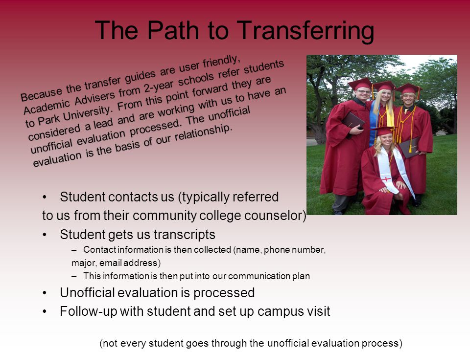 The Path to Transferring Student contacts us (typically referred to us from their community college counselor) Student gets us transcripts –Contact information is then collected (name, phone number, major, email address) –This information is then put into our communication plan Unofficial evaluation is processed Follow-up with student and set up campus visit (not every student goes through the unofficial evaluation process)