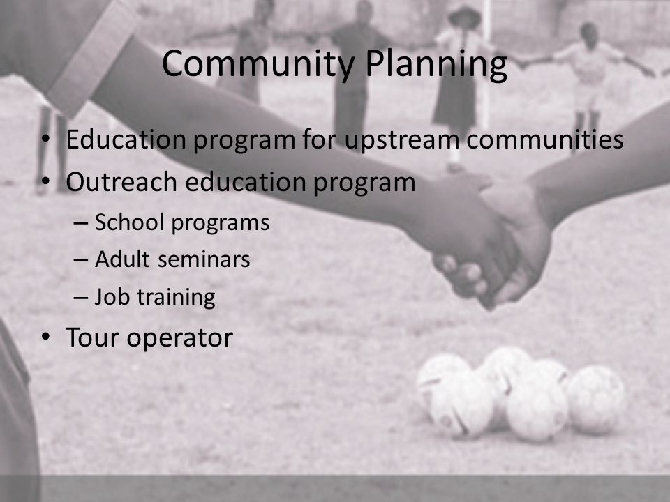 Community Planning Education program for upstream communities Outreach education program – School programs – Adult seminars – Job training Tour operat