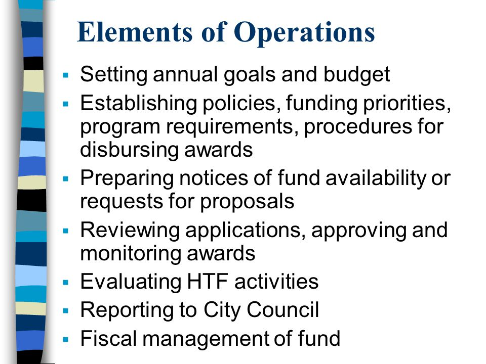 Elements of Operations Setting annual goals and budget Establishing policies, funding priorities, program requirements, procedures for disbursing awards Preparing notices of fund availability or requests for proposals Reviewing applications, approving and monitoring awards Evaluating HTF activities Reporting to City Council Fiscal management of fund