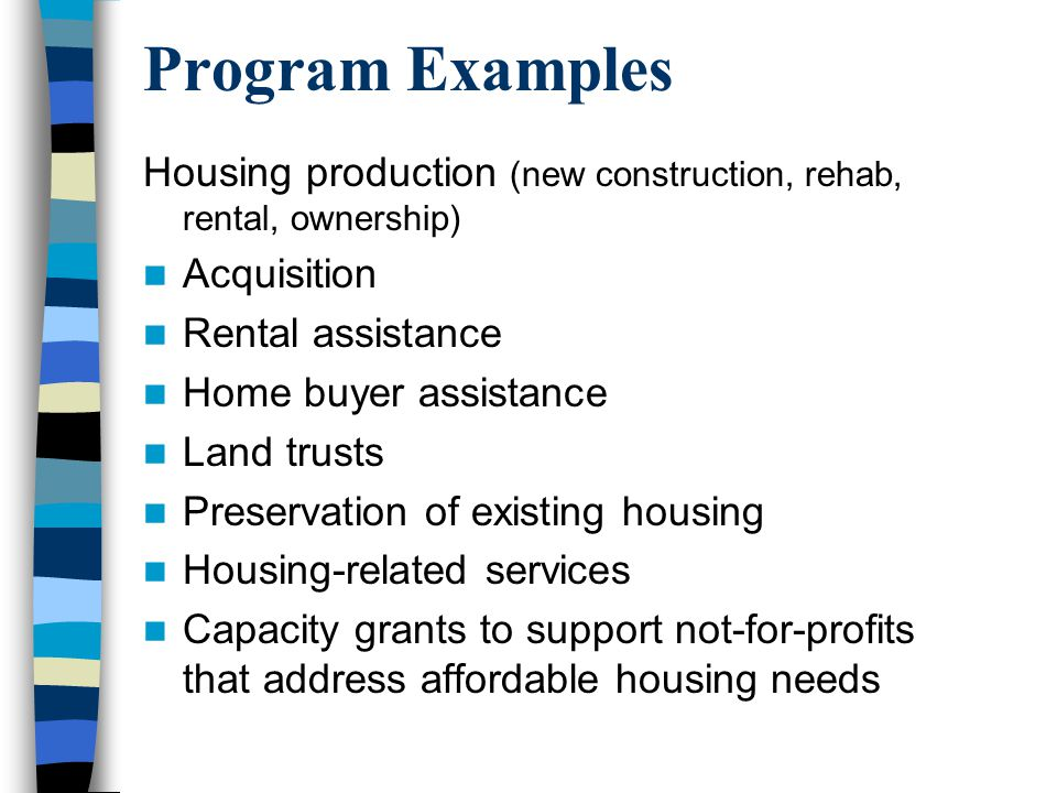 Program Examples Housing production (new construction, rehab, rental, ownership) Acquisition Rental assistance Home buyer assistance Land trusts Preservation of existing housing Housing-related services Capacity grants to support not-for-profits that address affordable housing needs
