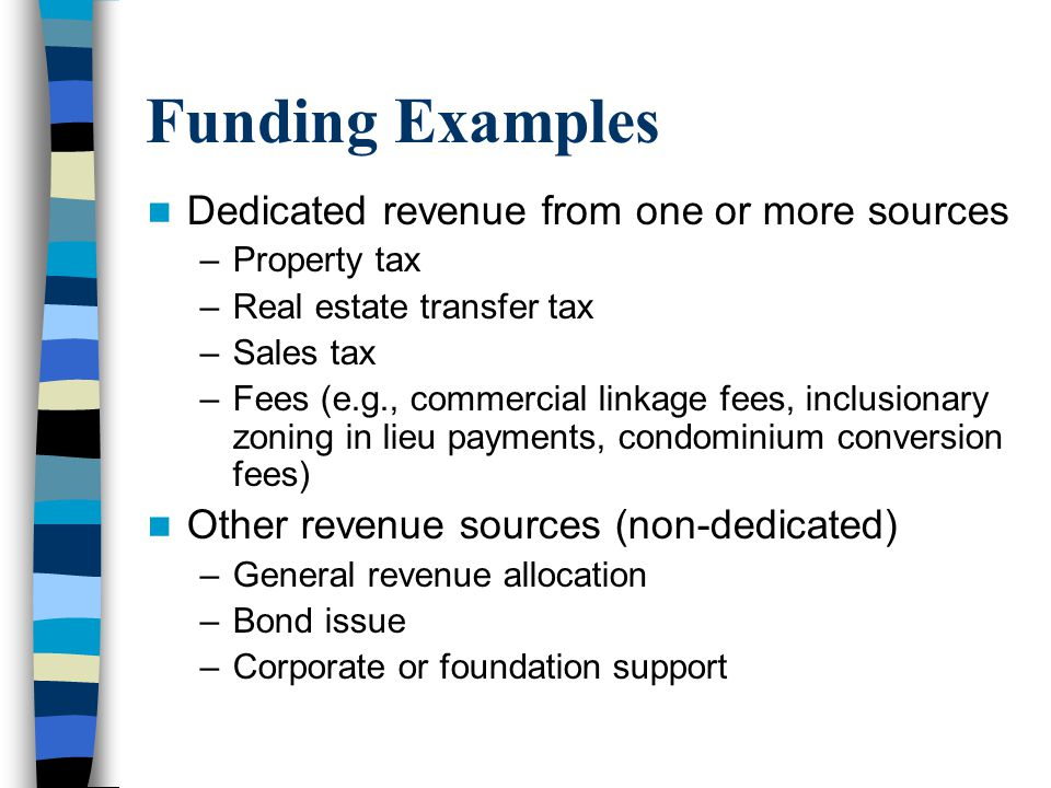 Funding Examples Dedicated revenue from one or more sources –Property tax –Real estate transfer tax –Sales tax –Fees (e.g., commercial linkage fees, inclusionary zoning in lieu payments, condominium conversion fees) Other revenue sources (non-dedicated) –General revenue allocation –Bond issue –Corporate or foundation support