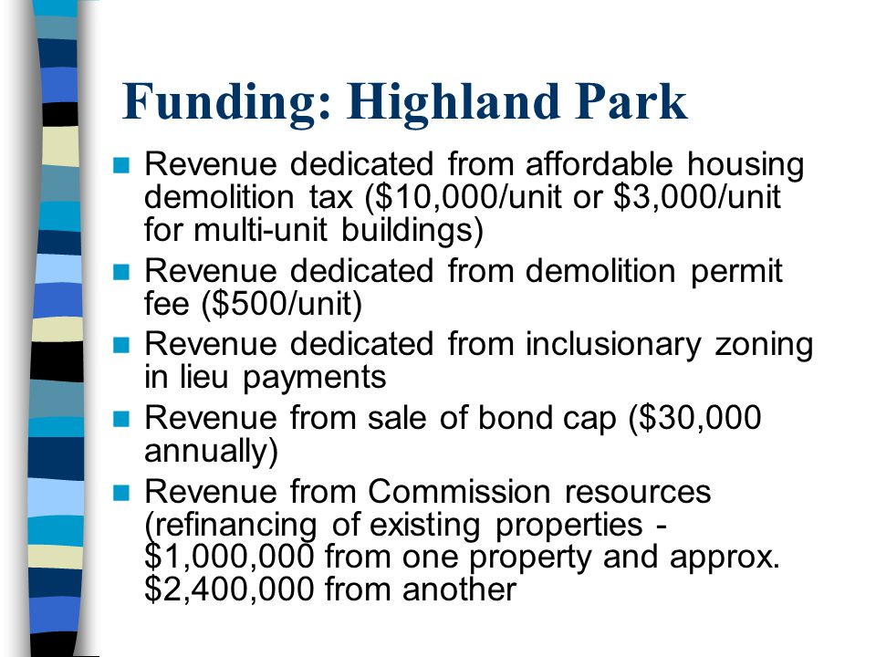 Funding: Highland Park Revenue dedicated from affordable housing demolition tax ($10,000/unit or $3,000/unit for multi-unit buildings) Revenue dedicated from demolition permit fee ($500/unit) Revenue dedicated from inclusionary zoning in lieu payments Revenue from sale of bond cap ($30,000 annually) Revenue from Commission resources (refinancing of existing properties - $1,000,000 from one property and approx.