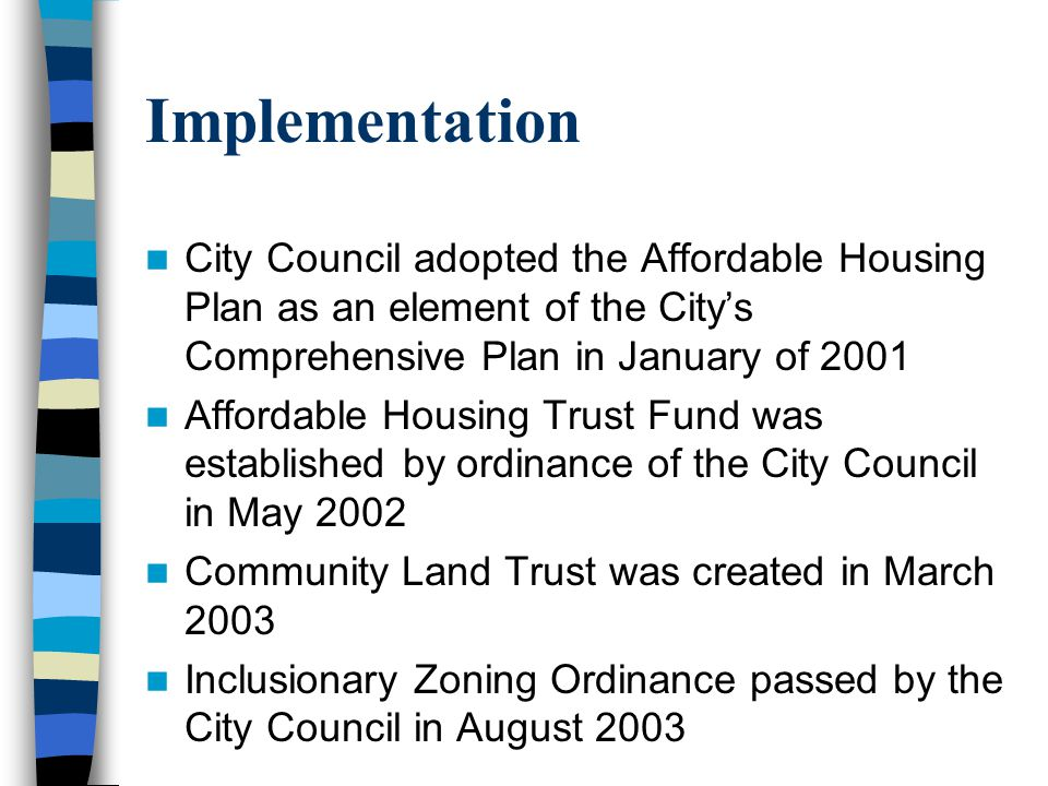 Implementation City Council adopted the Affordable Housing Plan as an element of the Citys Comprehensive Plan in January of 2001 Affordable Housing Trust Fund was established by ordinance of the City Council in May 2002 Community Land Trust was created in March 2003 Inclusionary Zoning Ordinance passed by the City Council in August 2003