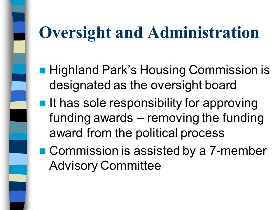 Oversight and Administration Highland Parks Housing Commission is designated as the oversight board It has sole responsibility for approving funding awards – removing the funding award from the political process Commission is assisted by a 7-member Advisory Committee