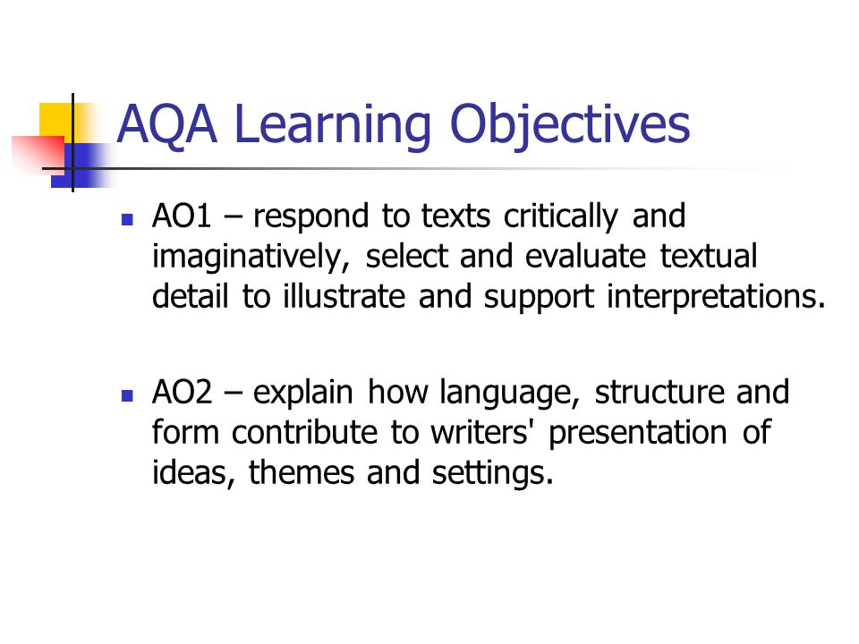 AQA Learning Objectives AO1 – respond to texts critically and imaginatively, select and evaluate textual detail to illustrate and support interpretati