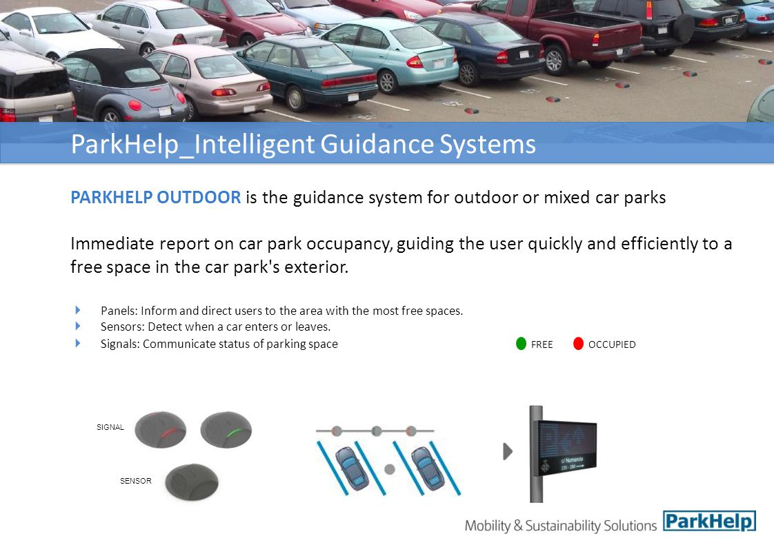 ParkHelp_Intelligent Guidance Systems PARKHELP OUTDOOR is the guidance system for outdoor or mixed car parks Immediate report on car park occupancy, guiding the user quickly and efficiently to a free space in the car park s exterior.