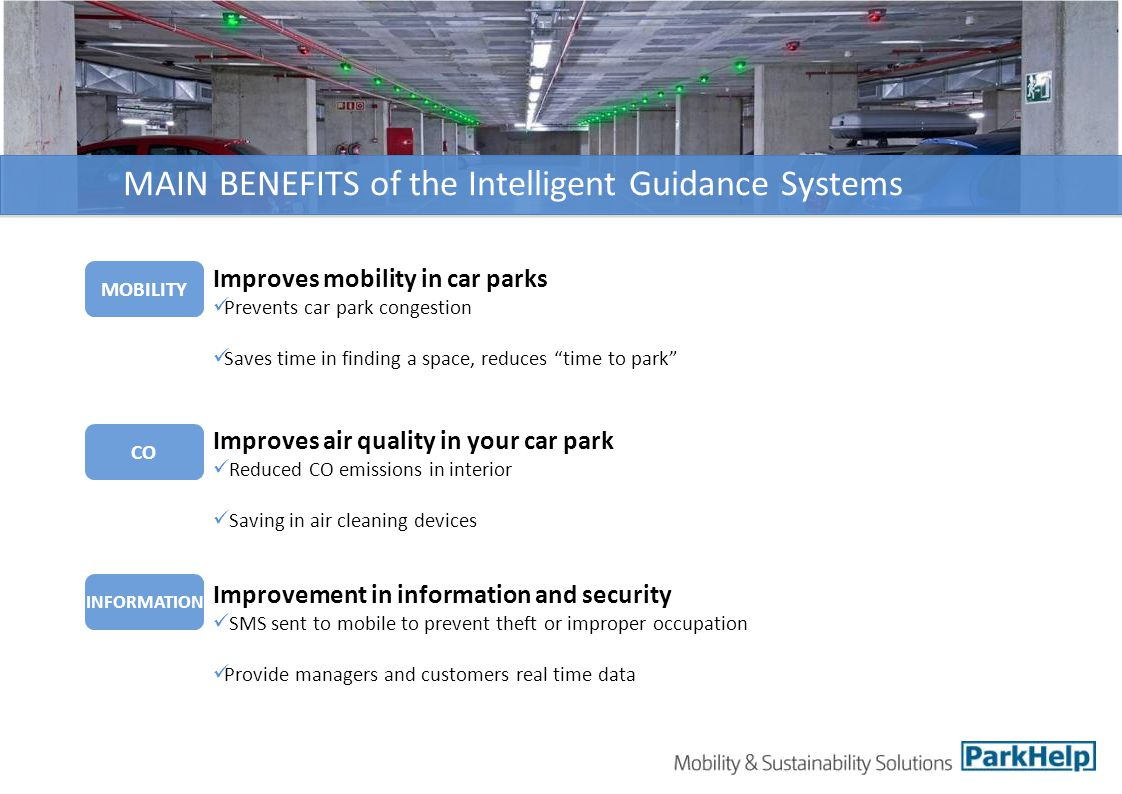 MAIN BENEFITS of the Intelligent Guidance Systems CO INFORMATION Improves mobility in car parks Prevents car park congestion Saves time in finding a space, reduces time to park Improvement in information and security SMS sent to mobile to prevent theft or improper occupation Provide managers and customers real time data Improves air quality in your car park Reduced CO emissions in interior Saving in air cleaning devices MOBILITY