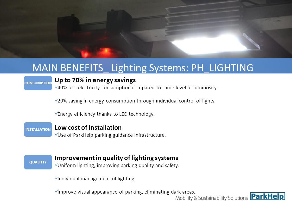 MAIN BENEFITS_ Lighting Systems: PH_LIGHTING INSTALLATION CONSUMPTION QUALITTY Low cost of installation Use of ParkHelp parking guidance infrastructure.