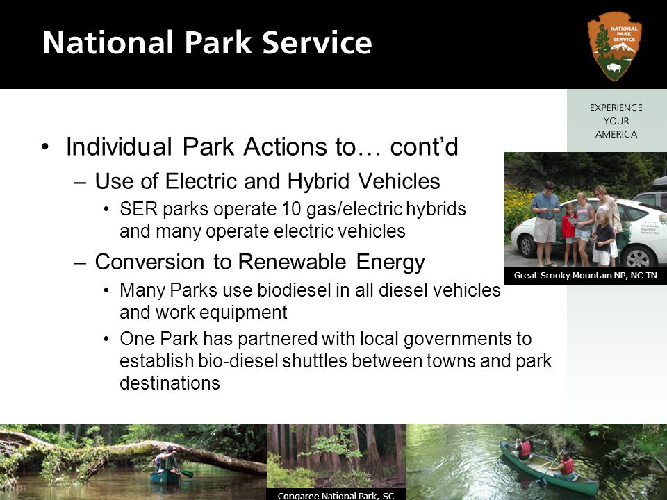 Individual Park Actions to… contd –Use of Electric and Hybrid Vehicles SER parks operate 10 gas/electric hybrids and many operate electric vehicles –Conversion to Renewable Energy Many Parks use biodiesel in all diesel vehicles and work equipment One Park has partnered with local governments to establish bio-diesel shuttles between towns and park destinations Congaree National Park, SC Great Smoky Mountain NP, NC-TN