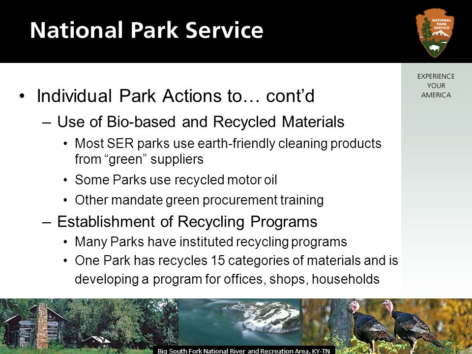 Individual Park Actions to… contd –Use of Bio-based and Recycled Materials Most SER parks use earth-friendly cleaning products from green suppliers Some Parks use recycled motor oil Other mandate green procurement training –Establishment of Recycling Programs Many Parks have instituted recycling programs One Park has recycles 15 categories of materials and is developing a program for offices, shops, households Big South Fork National River and Recreation Area, KY-TN