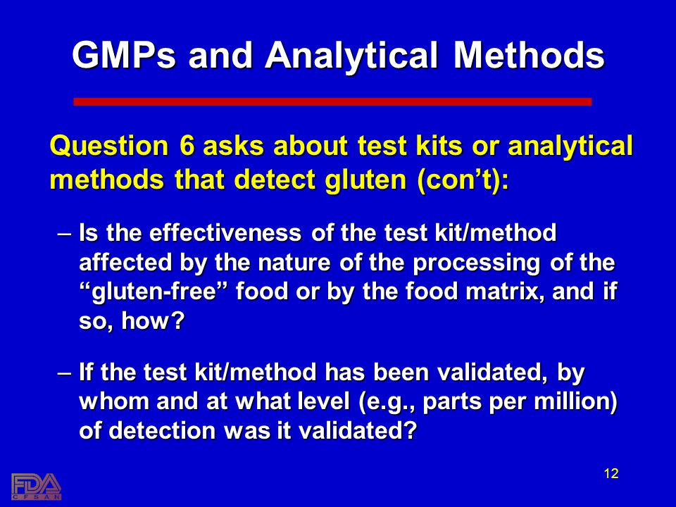12 GMPs and Analytical Methods Question 6 asks about test kits or analytical methods that detect gluten (cont): –Is the effectiveness of the test kit/method affected by the nature of the processing of the gluten-free food or by the food matrix, and if so, how.