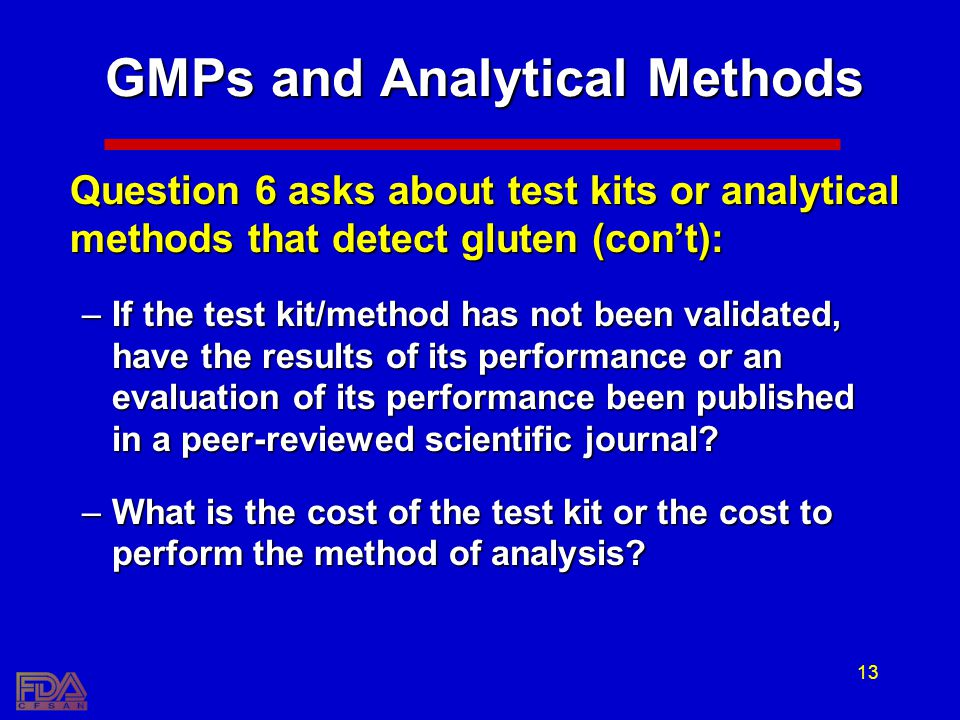 13 GMPs and Analytical Methods Question 6 asks about test kits or analytical methods that detect gluten (cont): –If the test kit/method has not been validated, have the results of its performance or an evaluation of its performance been published in a peer-reviewed scientific journal.