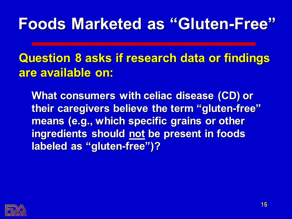 15 Foods Marketed as Gluten-Free Question 8 asks if research data or findings are available on: What consumers with celiac disease (CD) or their caregivers believe the term gluten-free means (e.g., which specific grains or other ingredients should not be present in foods labeled as gluten-free)