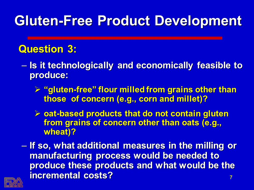 7 Gluten-Free Product Development Question 3: –Is it technologically and economically feasible to produce: gluten-free flour milled from grains other than those of concern (e.g., corn and millet).