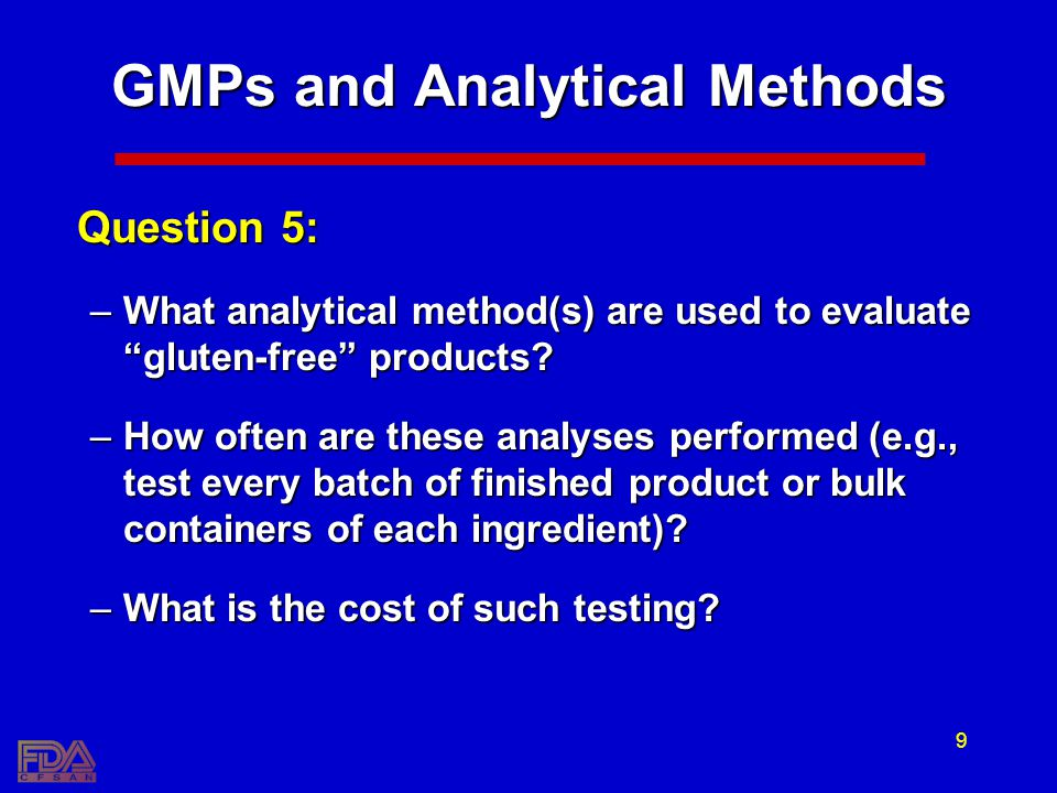 9 GMPs and Analytical Methods Question 5: –What analytical method(s) are used to evaluate gluten-free products? –How often are these analyses performe