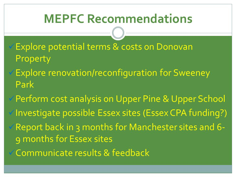 MEPFC Recommendations Explore potential terms & costs on Donovan Property Explore renovation/reconfiguration for Sweeney Park Perform cost analysis on Upper Pine & Upper School Investigate possible Essex sites (Essex CPA funding?) Report back in 3 months for Manchester sites and 6- 9 months for Essex sites Communicate results & feedback