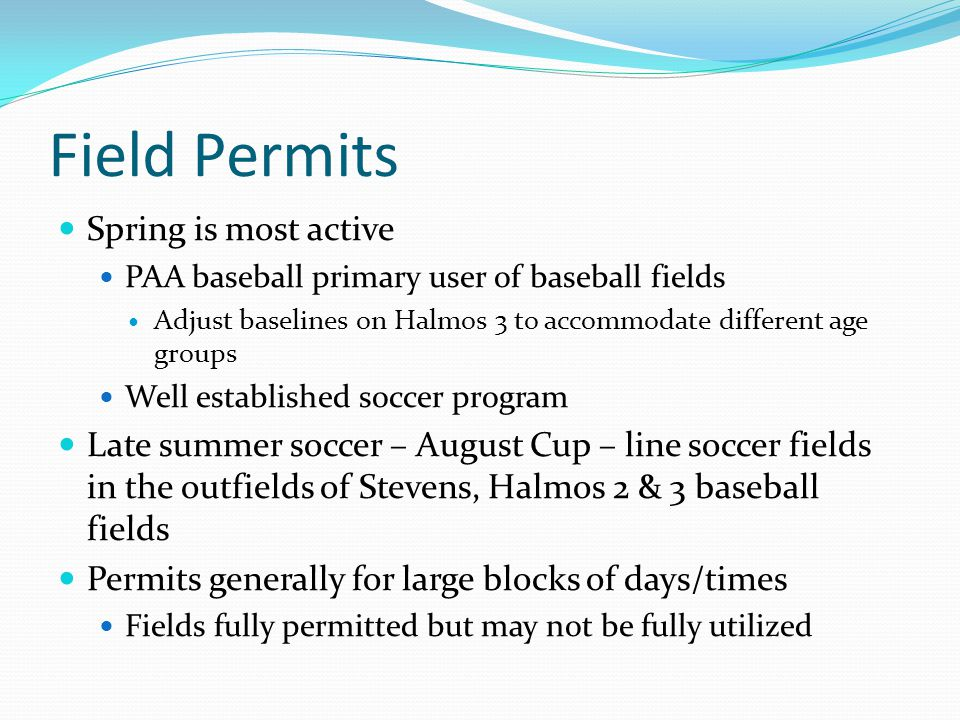 Field Permits Spring is most active PAA baseball primary user of baseball fields Adjust baselines on Halmos 3 to accommodate different age groups Well established soccer program Late summer soccer – August Cup – line soccer fields in the outfields of Stevens, Halmos 2 & 3 baseball fields Permits generally for large blocks of days/times Fields fully permitted but may not be fully utilized