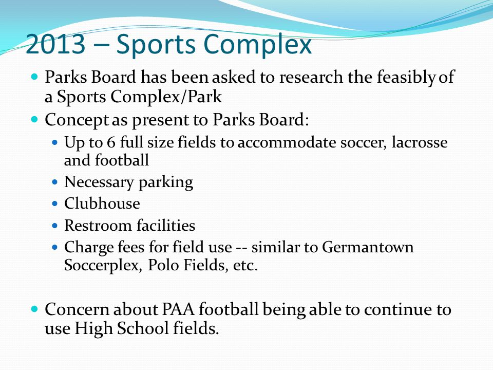 2013 – Sports Complex Parks Board has been asked to research the feasibly of a Sports Complex/Park Concept as present to Parks Board: Up to 6 full size fields to accommodate soccer, lacrosse and football Necessary parking Clubhouse Restroom facilities Charge fees for field use -- similar to Germantown Soccerplex, Polo Fields, etc.