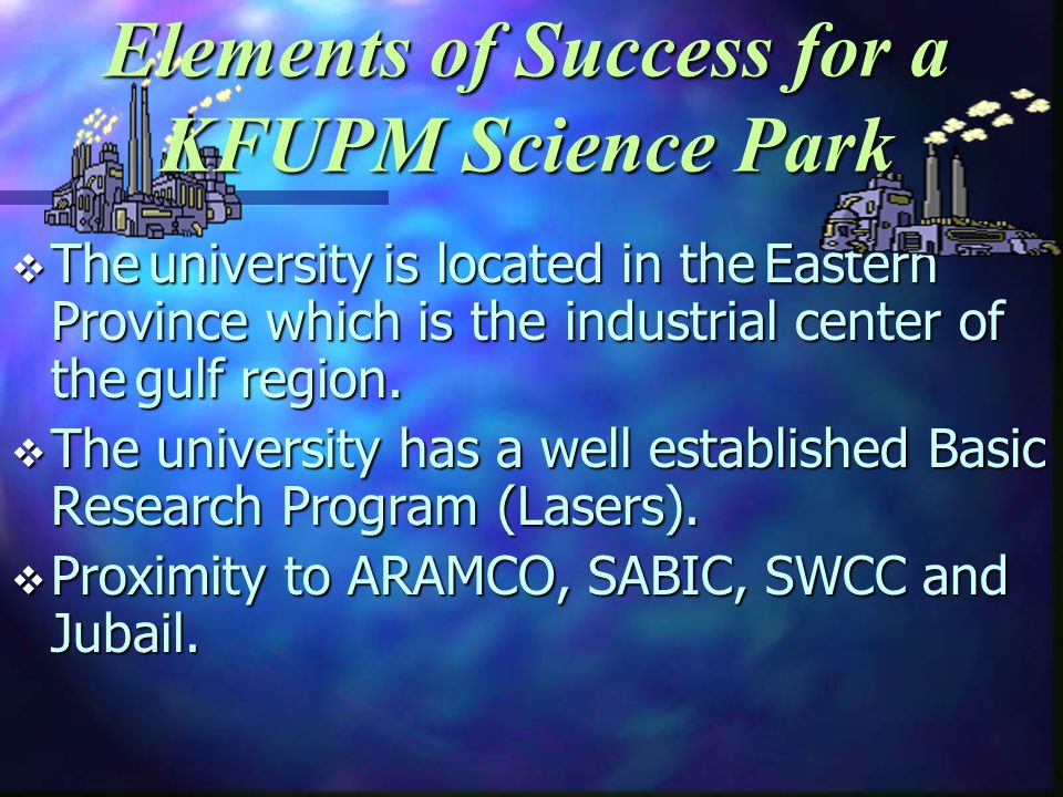 Elements of Success for a KFUPM Science Park The university is located in the Eastern Province which is the industrial center of the gulf region.
