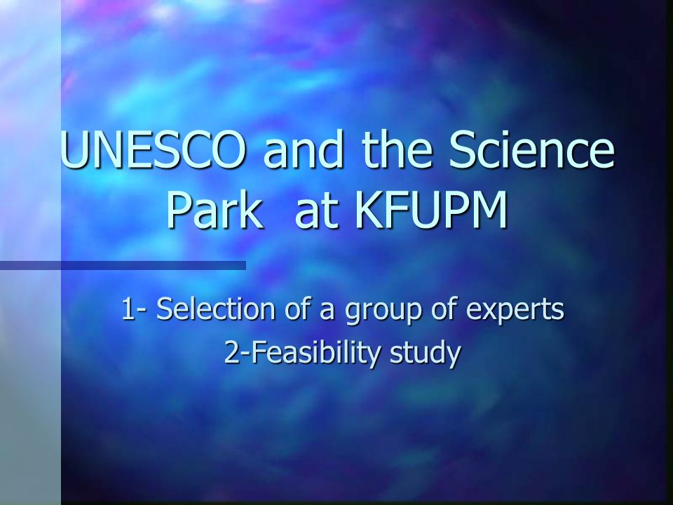 UNESCO and the Science Park at KFUPM 1- Selection of a group of experts 2-Feasibility study