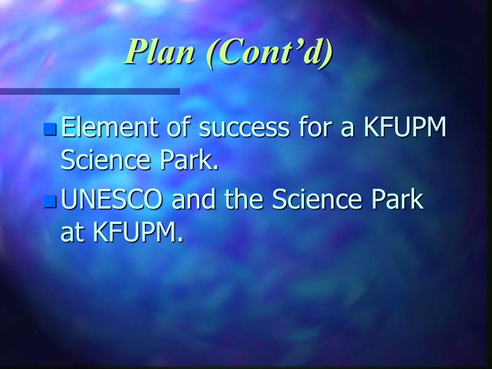 n Element of success for a KFUPM Science Park. n UNESCO and the Science Park at KFUPM. Plan (Contd)