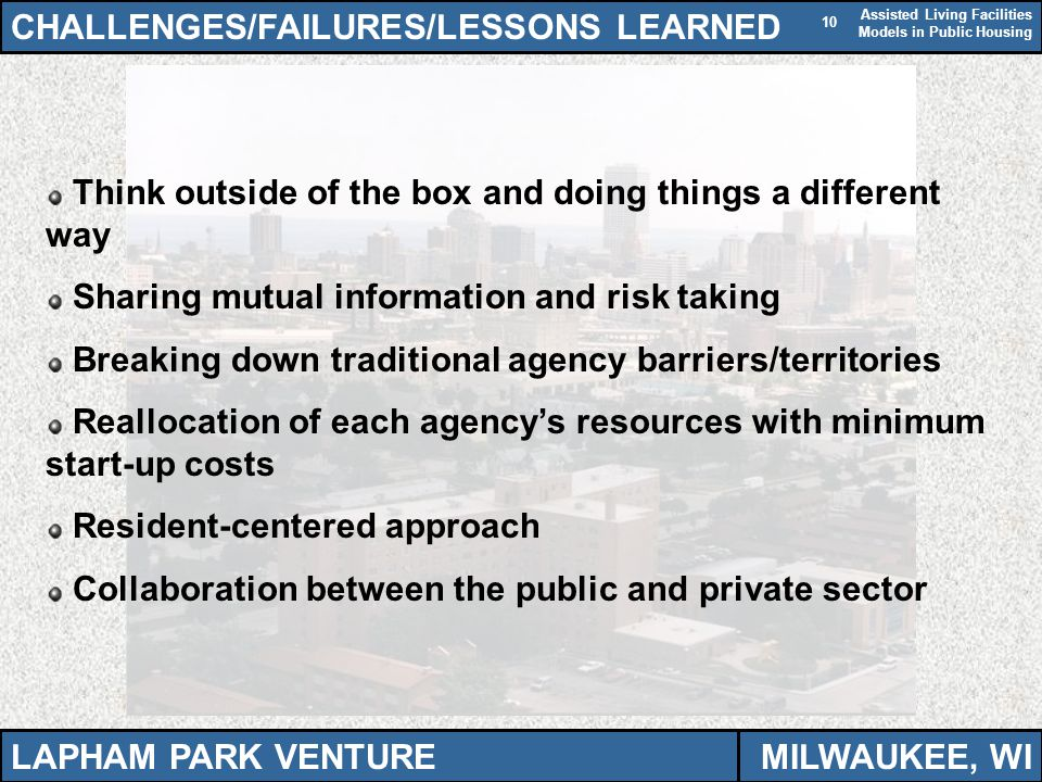 Assisted Living Facilities Models in Public Housing 10 CHALLENGES/FAILURES/LESSONS LEARNED Think outside of the box and doing things a different way Sharing mutual information and risk taking Breaking down traditional agency barriers/territories Reallocation of each agencys resources with minimum start-up costs Resident-centered approach Collaboration between the public and private sector LAPHAM PARK VENTUREMILWAUKEE, WI
