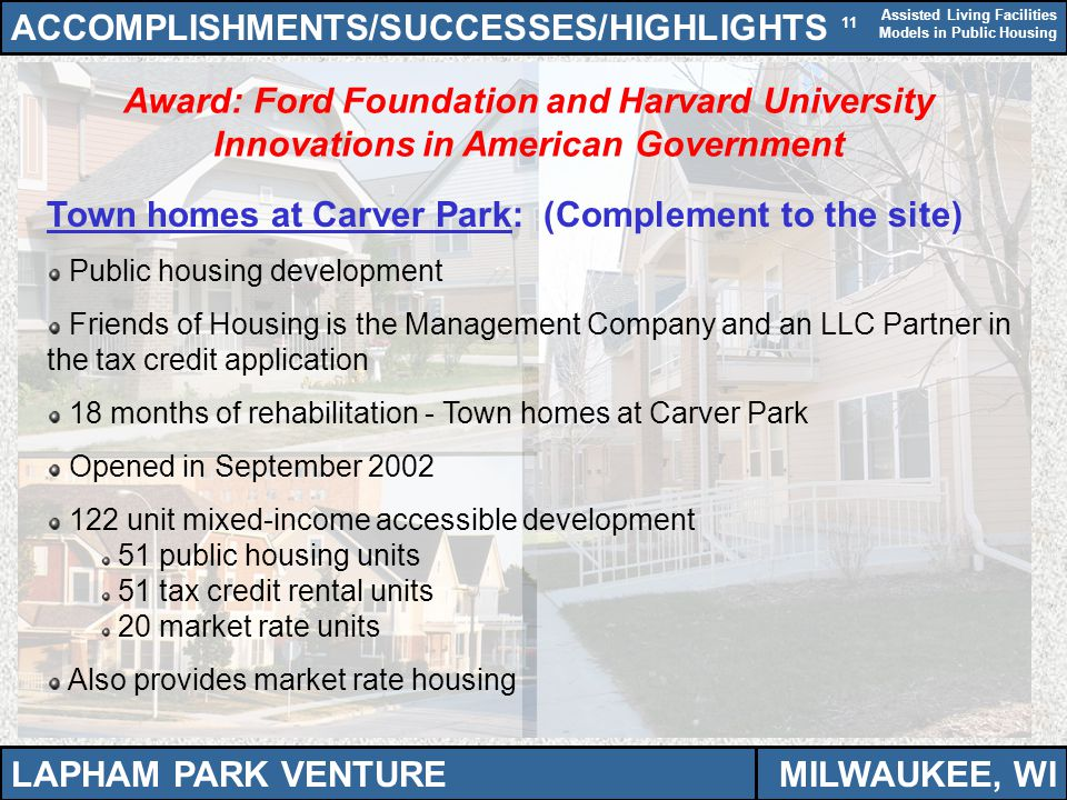 Assisted Living Facilities Models in Public Housing 11 Award: Ford Foundation and Harvard University Innovations in American Government ACCOMPLISHMENTS/SUCCESSES/HIGHLIGHTS Town homes at Carver Park: (Complement to the site) Public housing development Friends of Housing is the Management Company and an LLC Partner in the tax credit application 18 months of rehabilitation - Town homes at Carver Park Opened in September 2002 122 unit mixed-income accessible development 51 public housing units 51 tax credit rental units 20 market rate units Also provides market rate housing LAPHAM PARK VENTUREMILWAUKEE, WI