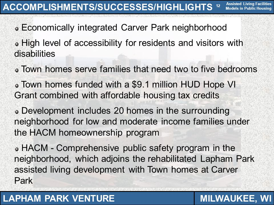 Assisted Living Facilities Models in Public Housing 12 Economically integrated Carver Park neighborhood High level of accessibility for residents and visitors with disabilities Town homes serve families that need two to five bedrooms Town homes funded with a $9.1 million HUD Hope VI Grant combined with affordable housing tax credits Development includes 20 homes in the surrounding neighborhood for low and moderate income families under the HACM homeownership program HACM - Comprehensive public safety program in the neighborhood, which adjoins the rehabilitated Lapham Park assisted living development with Town homes at Carver Park ACCOMPLISHMENTS/SUCCESSES/HIGHLIGHTS LAPHAM PARK VENTUREMILWAUKEE, WI