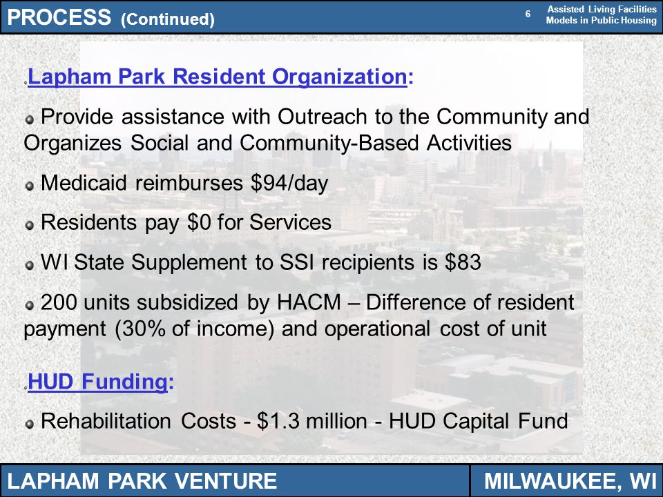 Assisted Living Facilities Models in Public Housing 6 Lapham Park Resident Organization: Provide assistance with Outreach to the Community and Organizes Social and Community-Based Activities Medicaid reimburses $94/day Residents pay $0 for Services WI State Supplement to SSI recipients is $83 200 units subsidized by HACM – Difference of resident payment (30% of income) and operational cost of unit HUD Funding: Rehabilitation Costs - $1.3 million - HUD Capital Fund PROCESS (Continued) LAPHAM PARK VENTUREMILWAUKEE, WI