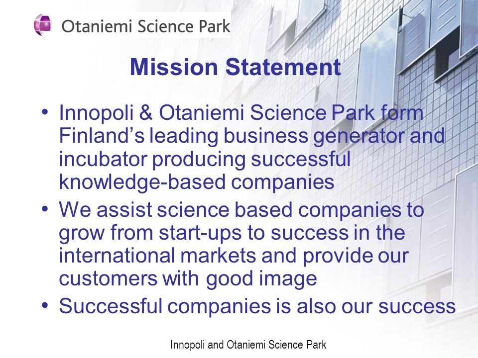 Mission Statement Innopoli & Otaniemi Science Park form Finlands leading business generator and incubator producing successful knowledge-based companies We assist science based companies to grow from start-ups to success in the international markets and provide our customers with good image Successful companies is also our success Innopoli and Otaniemi Science Park