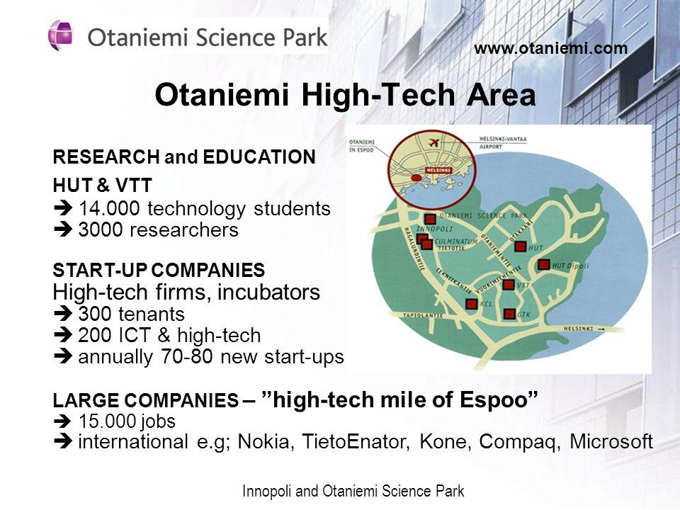 Otaniemi High-Tech Area Innopoli and Otaniemi Science Park www.otaniemi.com RESEARCH and EDUCATION HUT & VTT 14.000 technology students 3000 researchers START-UP COMPANIES High-tech firms, incubators 300 tenants 200 ICT & high-tech annually 70-80 new start-ups LARGE COMPANIES – high-tech mile of Espoo 15.000 jobs international e.g; Nokia, TietoEnator, Kone, Compaq, Microsoft