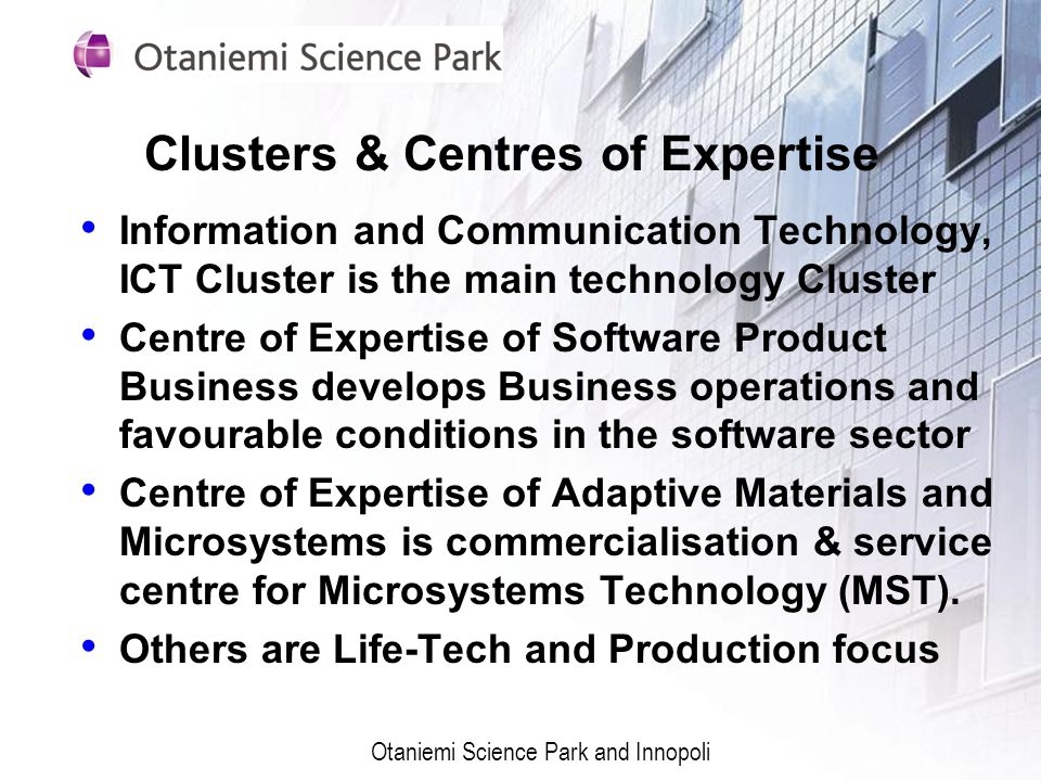 Clusters & Centres of Expertise Information and Communication Technology, ICT Cluster is the main technology Cluster Centre of Expertise of Software Product Business develops Business operations and favourable conditions in the software sector Centre of Expertise of Adaptive Materials and Microsystems is commercialisation & service centre for Microsystems Technology (MST).