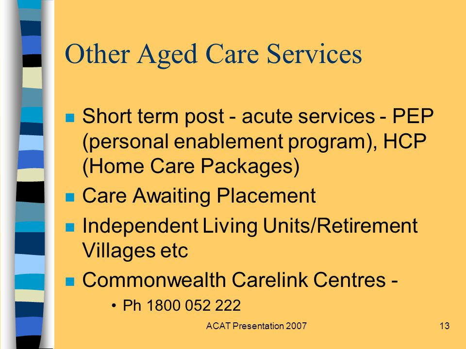 ACAT Presentation Other Aged Care Services n Short term post - acute services - PEP (personal enablement program), HCP (Home Care Packages) n Care Awaiting Placement n Independent Living Units/Retirement Villages etc n Commonwealth Carelink Centres - Ph