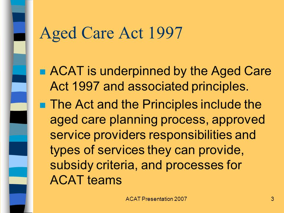 3 Aged Care Act 1997 nAnACAT is underpinned by the Aged Care Act 1997 and associated principles.
